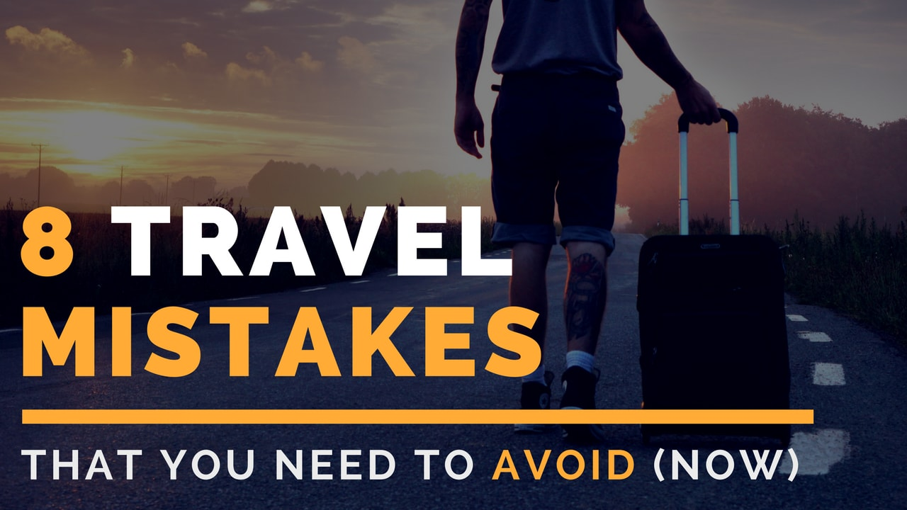 8 Travel Mistakes You Need to Avoid